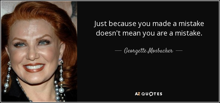 Just because you made a mistake doesn't mean you are a mistake. - Georgette Mosbacher