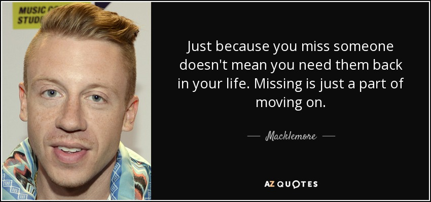 Just because you miss someone doesn't mean you need them back in your life. Missing is just a part of moving on. - Macklemore