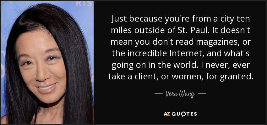 Just because you're from a city ten miles outside of St. Paul. It doesn't mean you don't read magazines, or the incredible Internet, and what's going on in the world. I never, ever take a client, or women, for granted. - Vera Wang