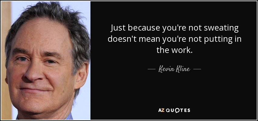 Just because you're not sweating doesn't mean you're not putting in the work. - Kevin Kline