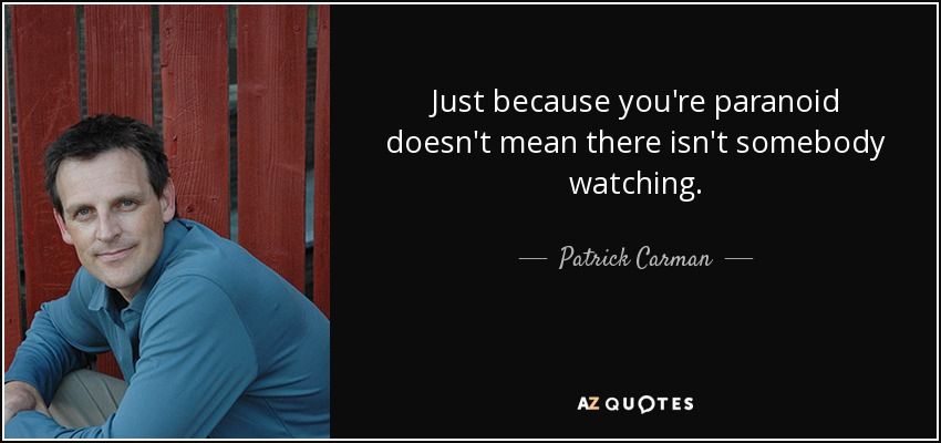 Just because you're paranoid doesn't mean there isn't somebody watching. - Patrick Carman