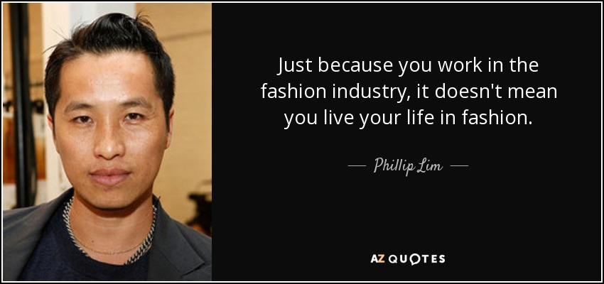 Just because you work in the fashion industry, it doesn't mean you live your life in fashion. - Phillip Lim