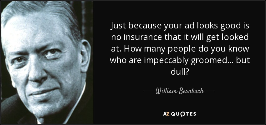 Just because your ad looks good is no insurance that it will get looked at. How many people do you know who are impeccably groomed... but dull? - William Bernbach