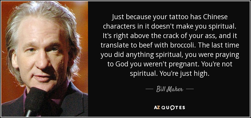 Just because your tattoo has Chinese characters in it doesn't make you spiritual. It's right above the crack of your ass, and it translate to beef with broccoli. The last time you did anything spiritual, you were praying to God you weren't pregnant. You're not spiritual. You're just high. - Bill Maher
