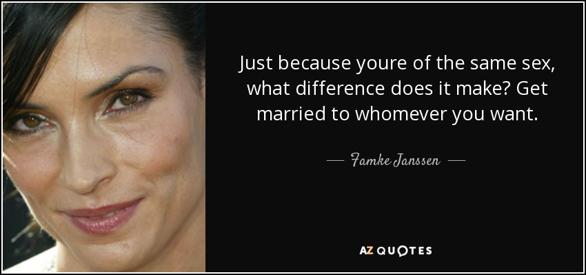 Just because youre of the same sex, what difference does it make? Get married to whomever you want. - Famke Janssen
