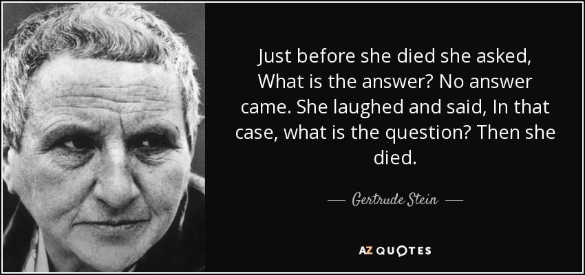 Just before she died she asked, What is the answer? No answer came. She laughed and said, In that case, what is the question? Then she died. - Gertrude Stein