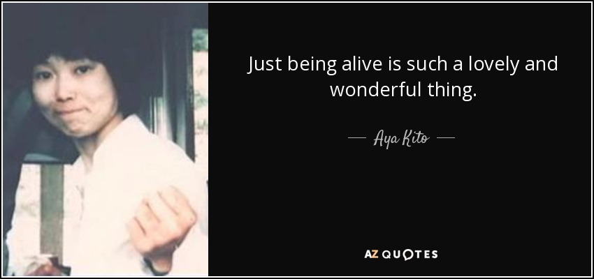 Just being alive is such a lovely and wonderful thing. - Aya Kito