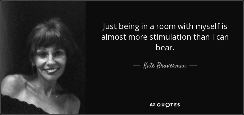 Just being in a room with myself is almost more stimulation than I can bear. - Kate Braverman