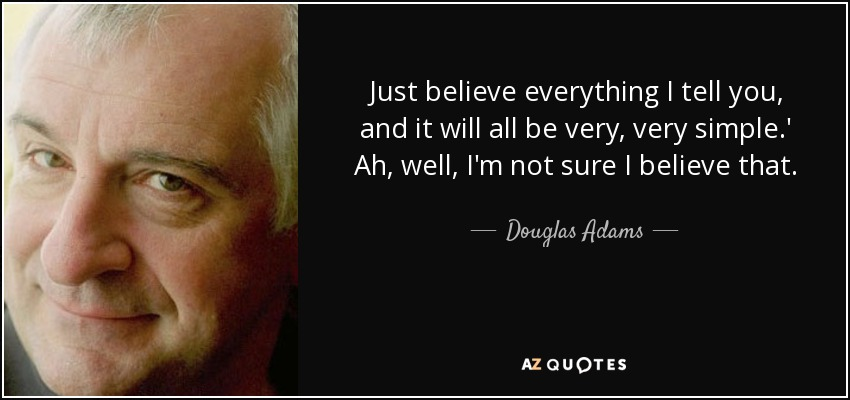 Just believe everything I tell you, and it will all be very, very simple.' Ah, well, I'm not sure I believe that. - Douglas Adams