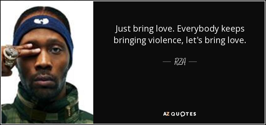 Just bring love. Everybody keeps bringing violence, let's bring love. - RZA