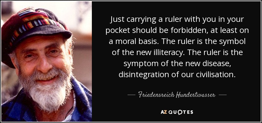 Just carrying a ruler with you in your pocket should be forbidden, at least on a moral basis. The ruler is the symbol of the new illiteracy. The ruler is the symptom of the new disease, disintegration of our civilisation. - Friedensreich Hundertwasser