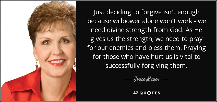 Just deciding to forgive isn't enough because willpower alone won't work - we need divine strength from God. As He gives us the strength, we need to pray for our enemies and bless them. Praying for those who have hurt us is vital to successfully forgiving them. - Joyce Meyer