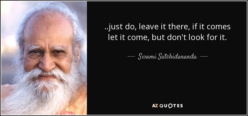 ..just do, leave it there, if it comes let it come, but don't look for it. - Swami Satchidananda