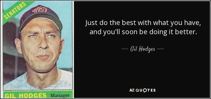 Just do the best with what you have, and you'll soon be doing it better. - Gil Hodges