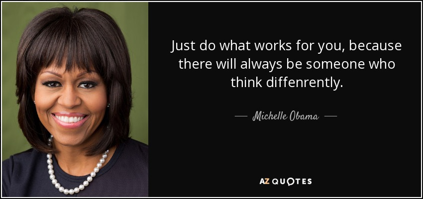 just do what works for you, because there will always be someone who think diffenrently... - Michelle Obama
