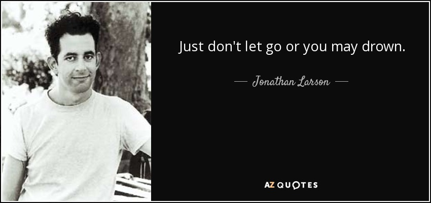 Just don't let go or you may drown. - Jonathan Larson