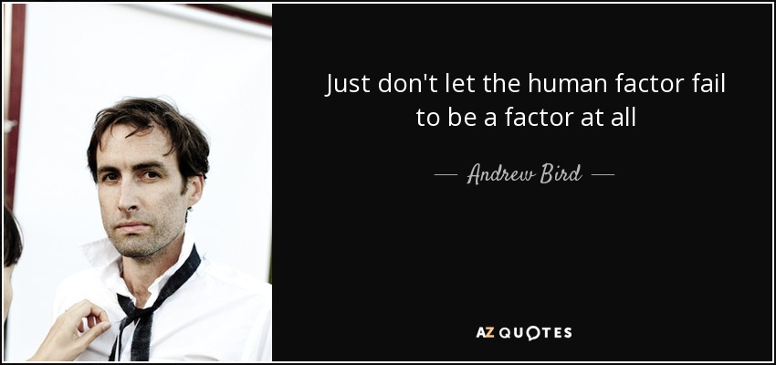 Just don't let the human factor fail to be a factor at all - Andrew Bird
