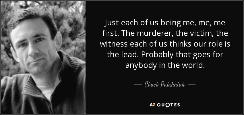 Just each of us being me, me, me first. The murderer, the victim, the witness each of us thinks our role is the lead. Probably that goes for anybody in the world. - Chuck Palahniuk