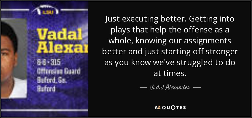 Just executing better. Getting into plays that help the offense as a whole, knowing our assignments better and just starting off stronger as you know we've struggled to do at times. - Vadal Alexander