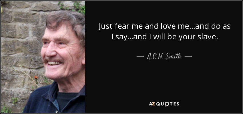 Just fear me and love me...and do as I say...and I will be your slave. - A.C.H. Smith
