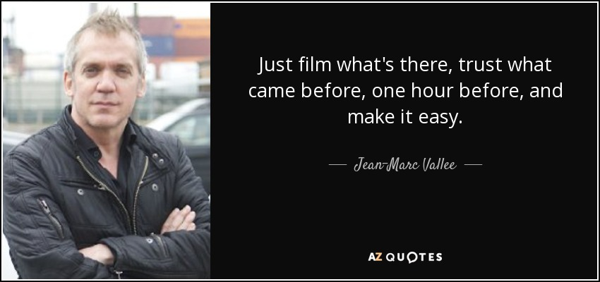 Just film what's there, trust what came before, one hour before, and make it easy. - Jean-Marc Vallee