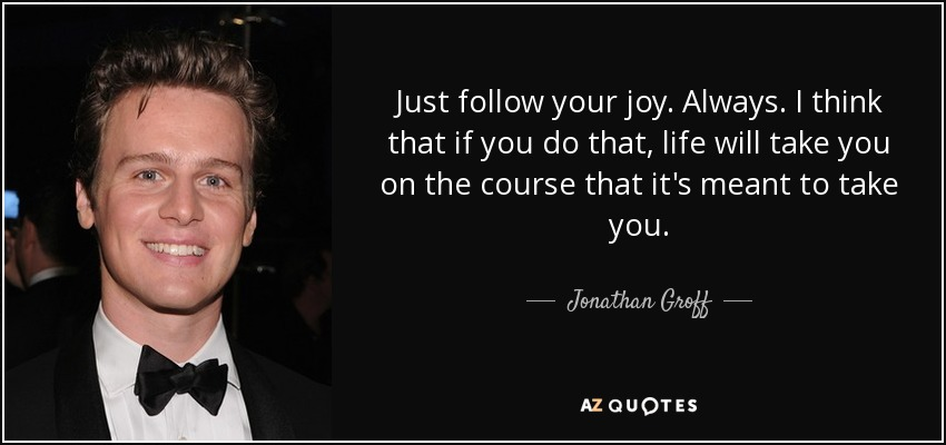 Just follow your joy. Always. I think that if you do that, life will take you on the course that it's meant to take you. - Jonathan Groff