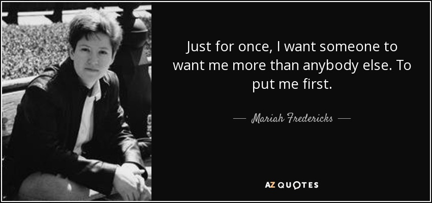Just for once, I want someone to want me more than anybody else. To put me first. - Mariah Fredericks