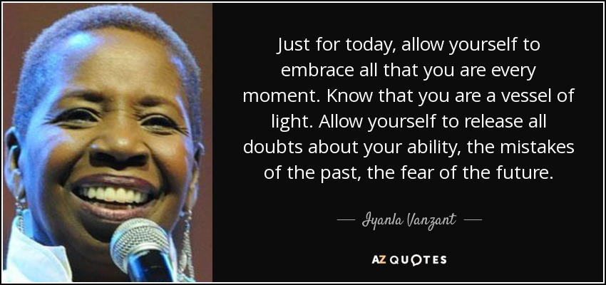 Just for today, allow yourself to embrace all that you are every moment. Know that you are a vessel of light. Allow yourself to release all doubts about your ability, the mistakes of the past, the fear of the future. - Iyanla Vanzant