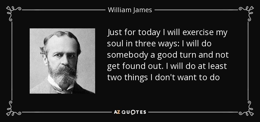 Just for today I will exercise my soul in three ways: I will do somebody a good turn and not get found out. I will do at least two things I don't want to do - William James