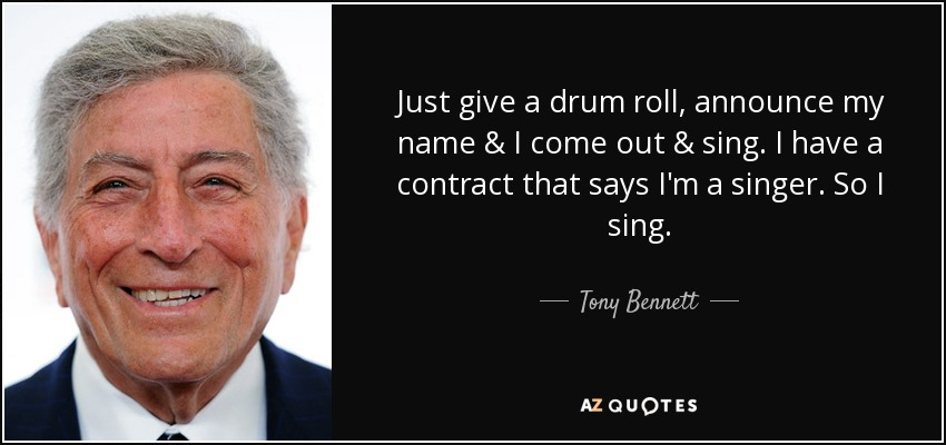 Just give a drum roll, announce my name & I come out & sing. I have a contract that says I'm a singer. So I sing. - Tony Bennett