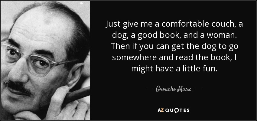 Just give me a comfortable couch, a dog, a good book, and a woman. Then if you can get the dog to go somewhere and read the book, I might have a little fun. - Groucho Marx