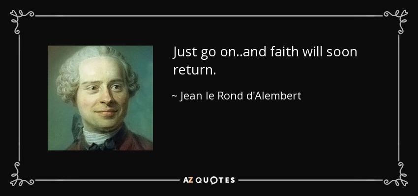 Just go on..and faith will soon return. - Jean le Rond d'Alembert