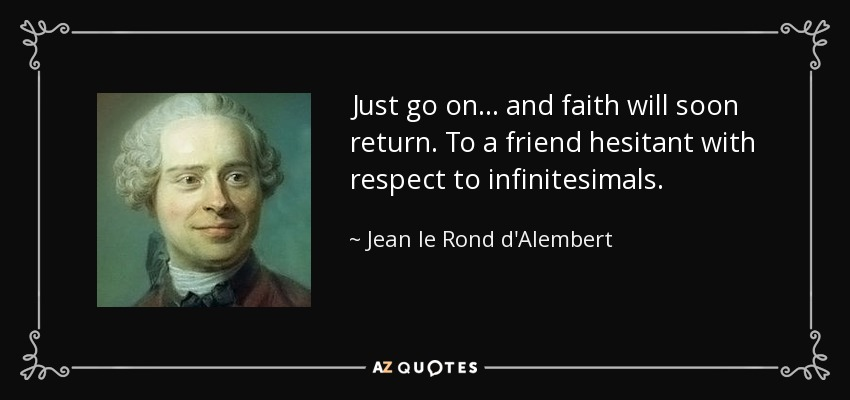 Just go on . . . and faith will soon return. To a friend hesitant with respect to infinitesimals. - Jean le Rond d'Alembert
