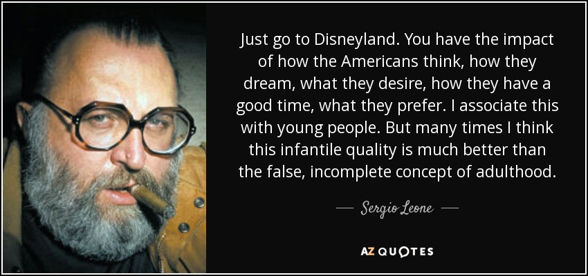 Just go to Disneyland. You have the impact of how the Americans think, how they dream, what they desire, how they have a good time, what they prefer. I associate this with young people. But many times I think this infantile quality is much better than the false, incomplete concept of adulthood. - Sergio Leone