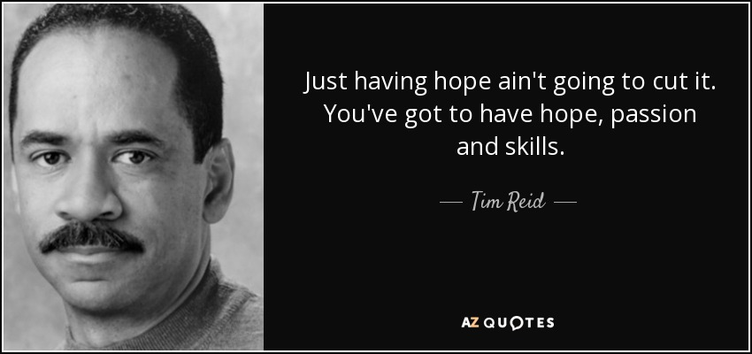 Just having hope ain't going to cut it. You've got to have hope, passion and skills. - Tim Reid
