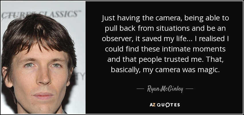 Just having the camera, being able to pull back from situations and be an observer, it saved my life... I realised I could find these intimate moments and that people trusted me. That, basically, my camera was magic. - Ryan McGinley