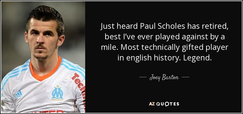 Just heard Paul Scholes has retired, best I've ever played against by a mile. Most technically gifted player in english history. Legend. - Joey Barton