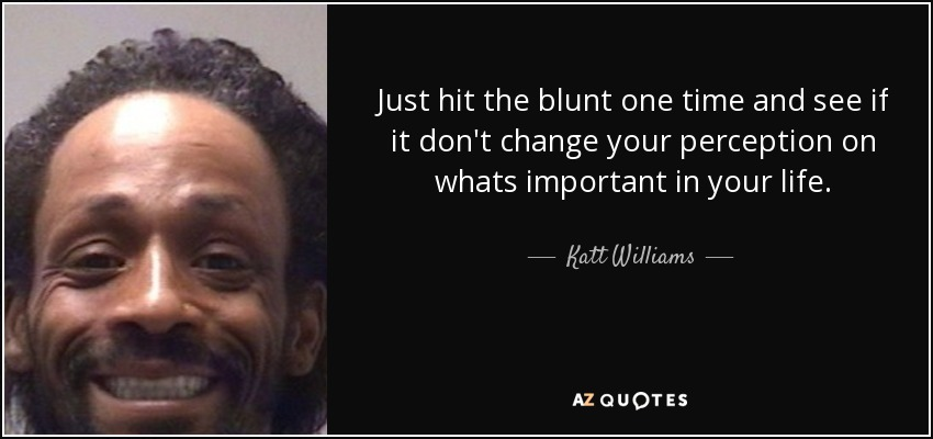 Just hit the blunt one time and see if it don't change your perception on whats important in your life. - Katt Williams