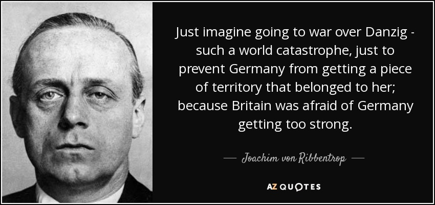 Just imagine going to war over Danzig - such a world catastrophe, just to prevent Germany from getting a piece of territory that belonged to her; because Britain was afraid of Germany getting too strong. - Joachim von Ribbentrop