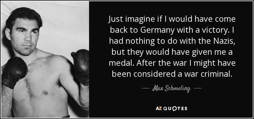 Just imagine if I would have come back to Germany with a victory. I had nothing to do with the Nazis, but they would have given me a medal. After the war I might have been considered a war criminal. - Max Schmeling