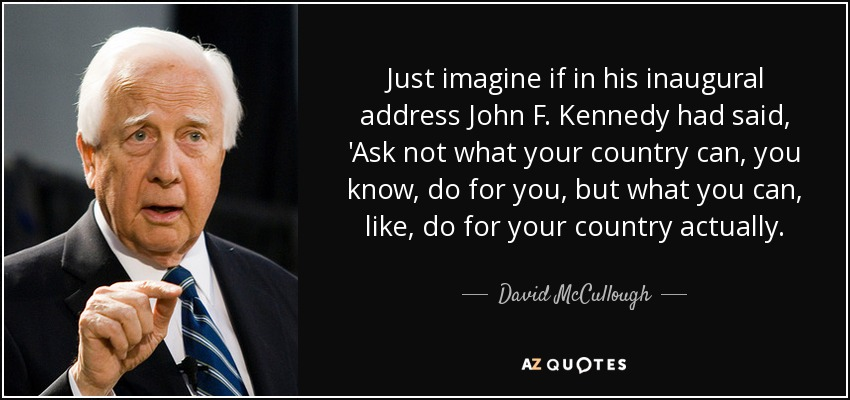 """do not ask what your country """"ask not what your country can do for you ask what you can do for your country""""  — john kennedy, inaugural address, 20 january 1961."""