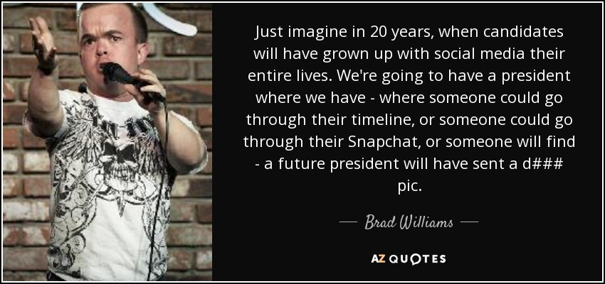 Just imagine in 20 years, when candidates will have grown up with social media their entire lives. We're going to have a president where we have - where someone could go through their timeline, or someone could go through their Snapchat, or someone will find - a future president will have sent a d### pic. - Brad Williams