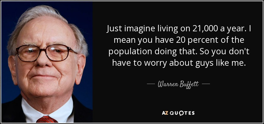 Just imagine living on 21,000 a year. I mean you have 20 percent of the population doing that. So you don't have to worry about guys like me. - Warren Buffett
