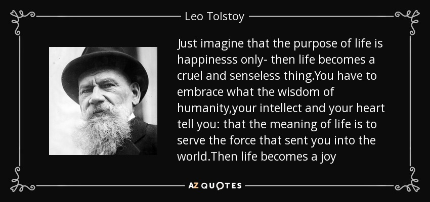 Just imagine that the purpose of life is happinesss only- then life becomes a cruel and senseless thing.You have to embrace what the wisdom of humanity,your intellect and your heart tell you: that the meaning of life is to serve the force that sent you into the world.Then life becomes a joy - Leo Tolstoy