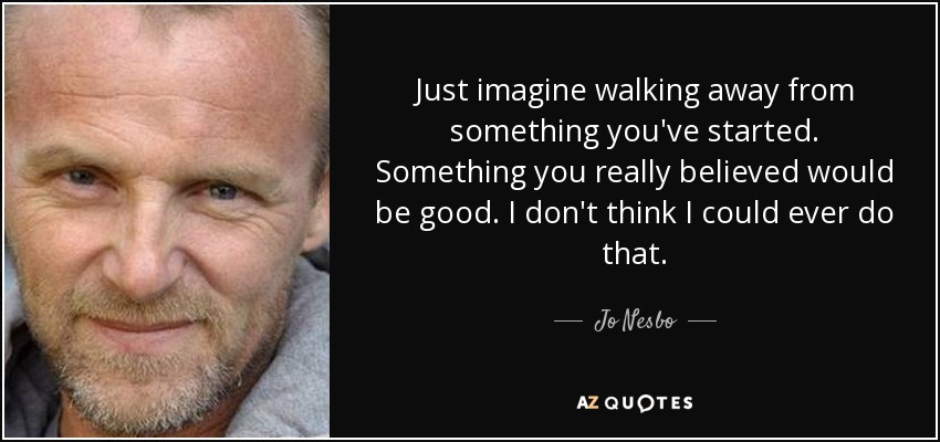 Just imagine walking away from something you've started. Something you really believed would be good. I don't think I could ever do that. - Jo Nesbo