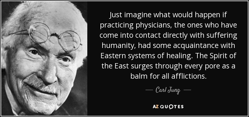Just imagine what would happen if practicing physicians, the ones who have come into contact directly with suffering humanity, had some acquaintance with Eastern systems of healing. The Spirit of the East surges through every pore as a balm for all afflictions. - Carl Jung