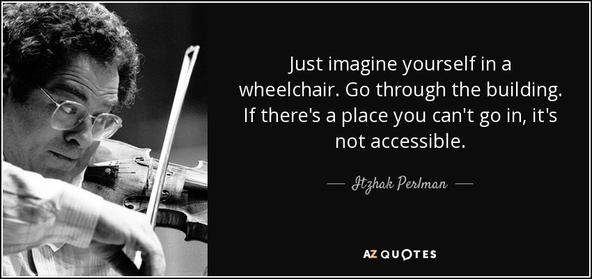 Just imagine yourself in a wheelchair. Go through the building. If there's a place you can't go in, it's not accessible. - Itzhak Perlman