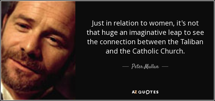 Just in relation to women, it's not that huge an imaginative leap to see the connection between the Taliban and the Catholic Church. - Peter Mullan