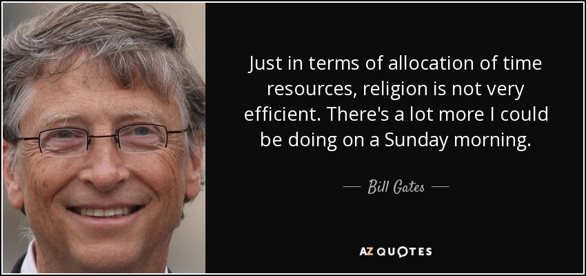 Just in terms of allocation of time resources, religion is not very efficient. There's a lot more I could be doing on a Sunday morning. - Bill Gates