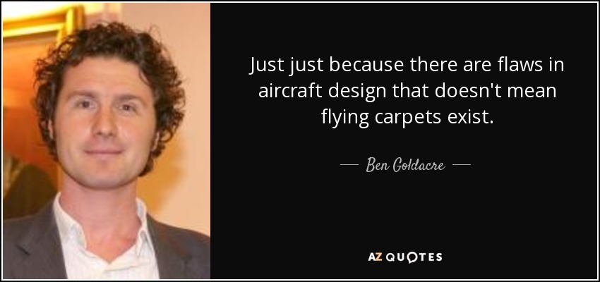 Just just because there are flaws in aircraft design that doesn't mean flying carpets exist. - Ben Goldacre